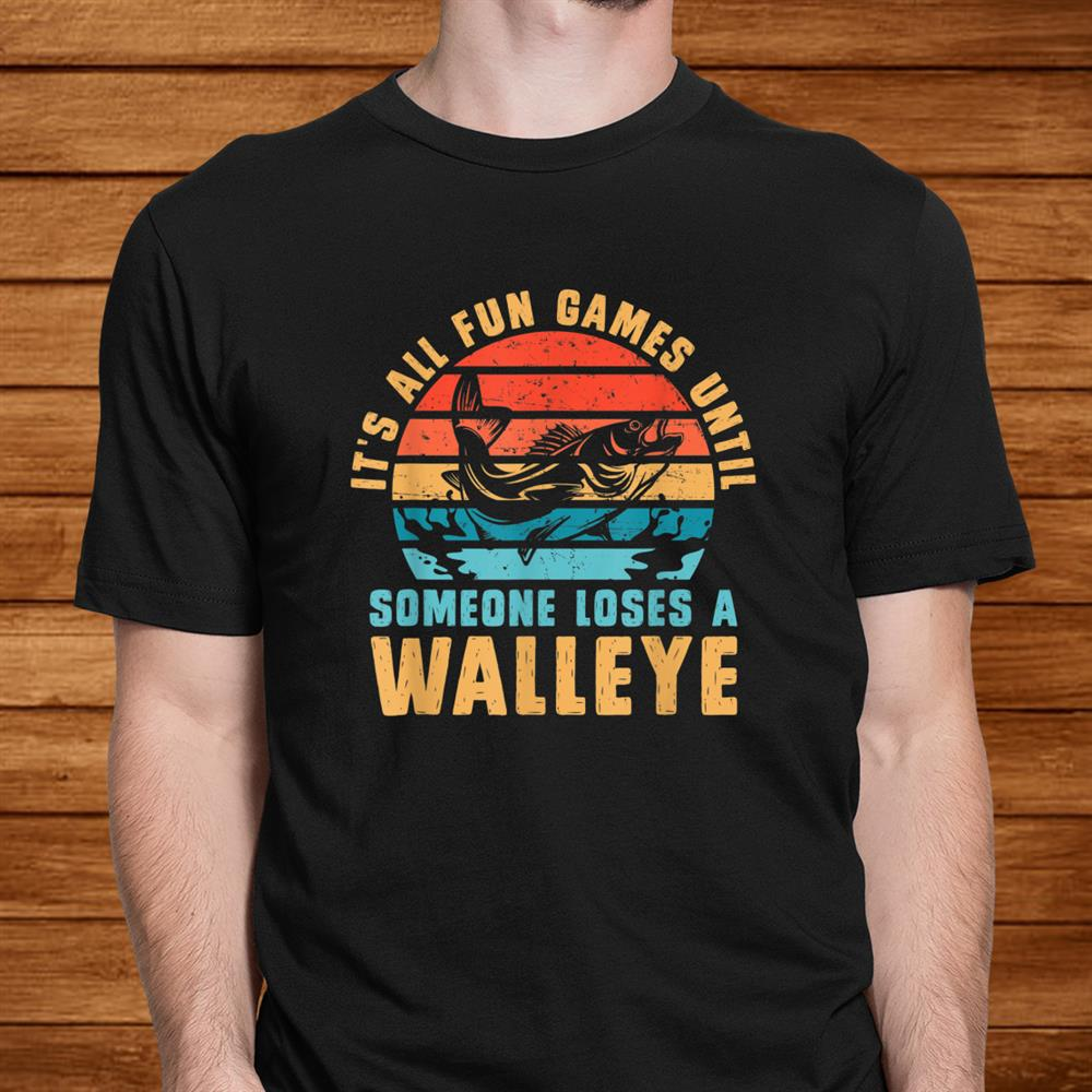 Its All Fun And Games Until Someone Loses A Walleye Fishing Shirt