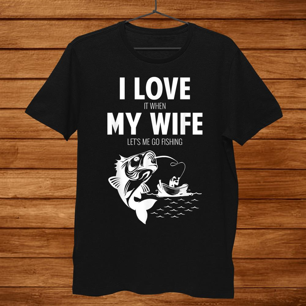 Mens Funny I Love It When My Wife Lets Me Go Fishing Shirt