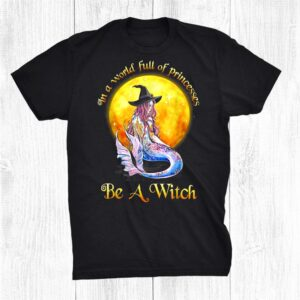 Mermaid Witch In A World Full Of Princesses Be A Witch Shirt