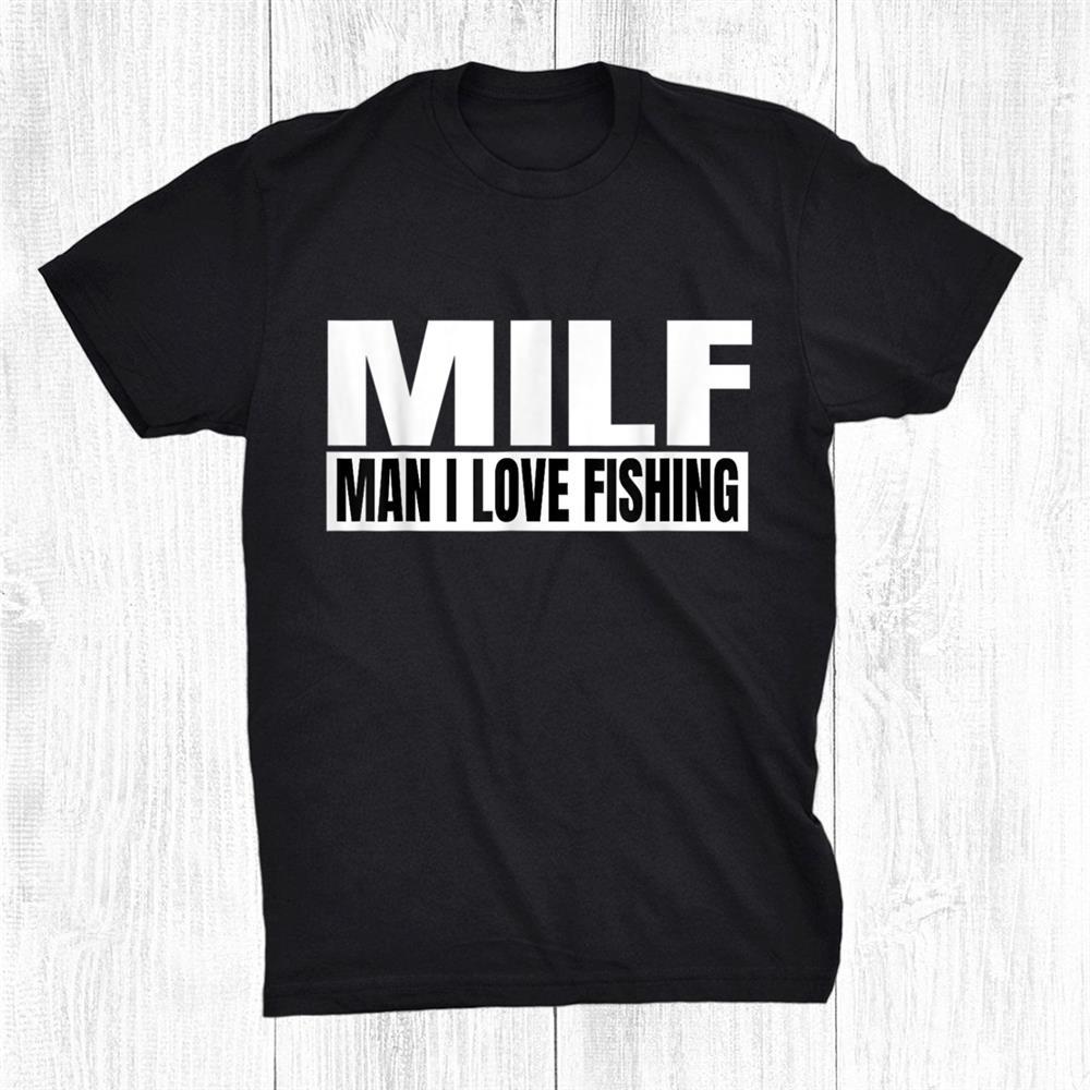 Milf Man I Love Fishing Fishershirt