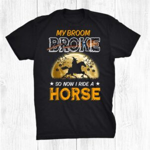My Broom Broke So Now I Ride A Horse Halloween Witch Shirt