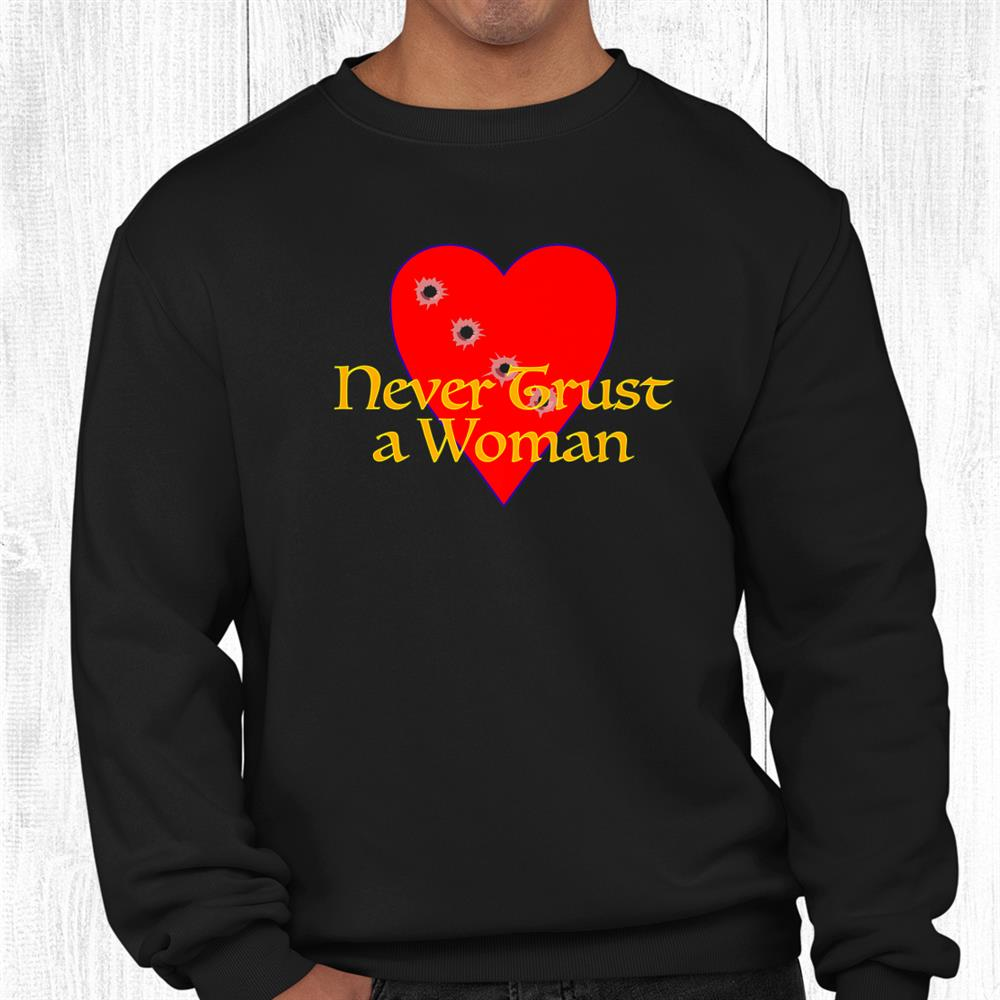 Never Trust A Woman [ Heart With Bullet Holes ] Shirt