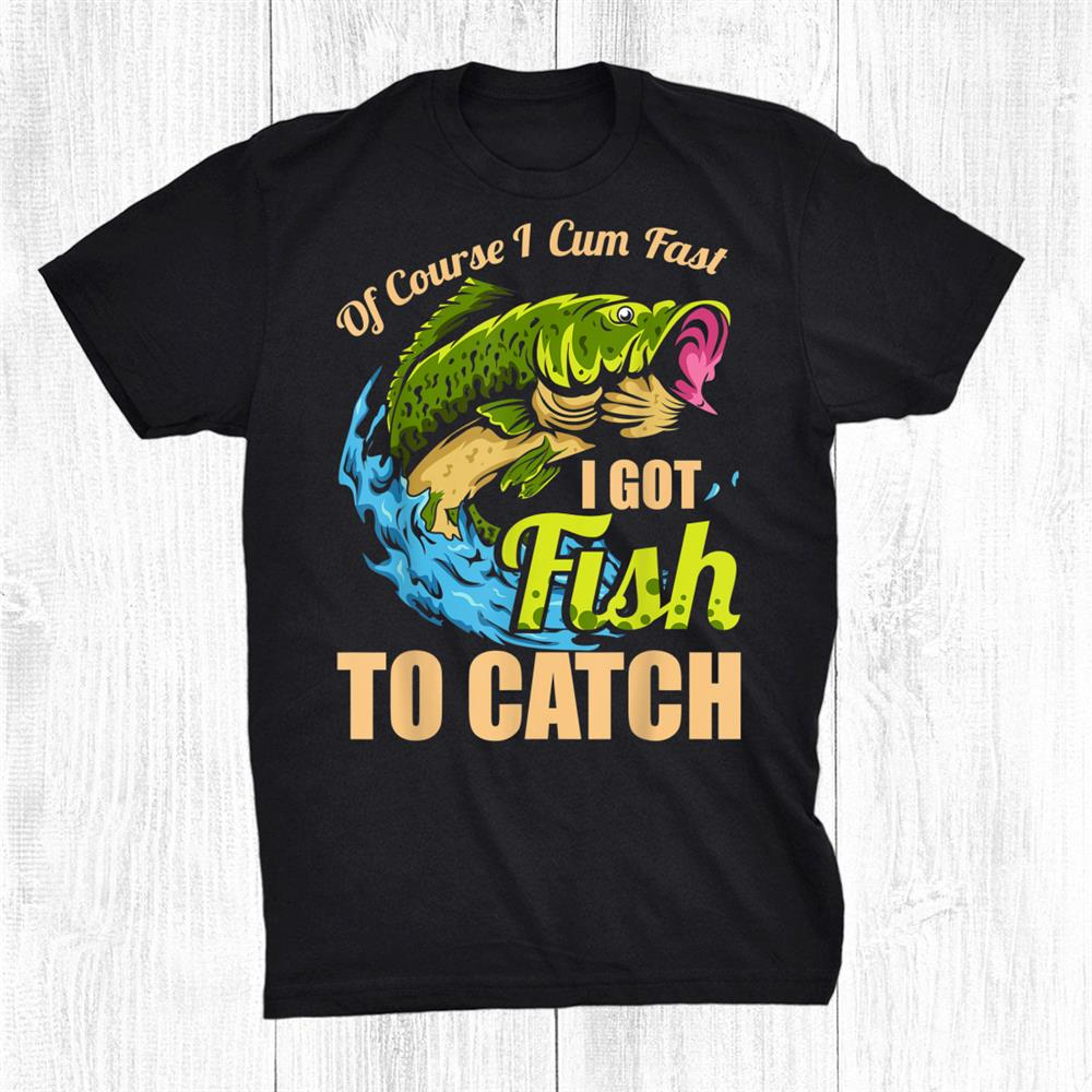 Of Course I Come Fast I Got Fish To Catch Fishing Shirt