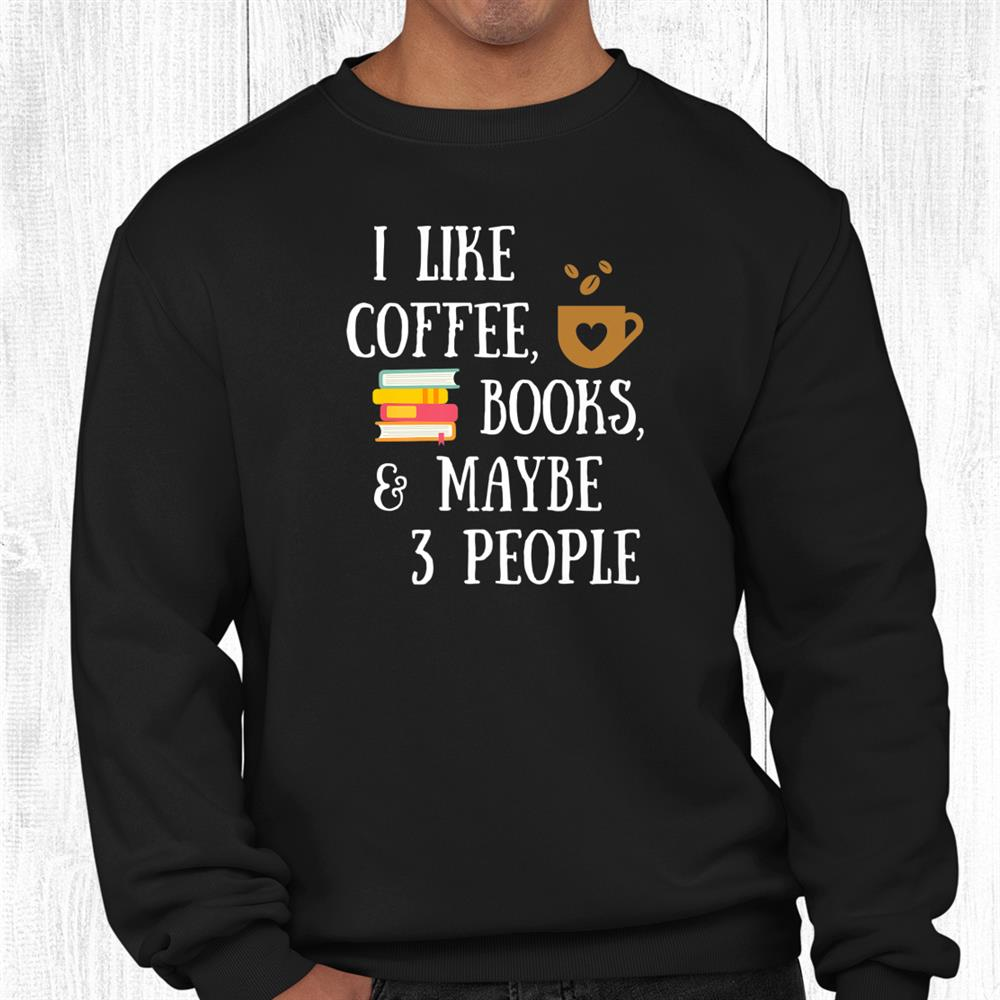 Reader Quote I Like Coffee Books Maybe People Reading Shirt