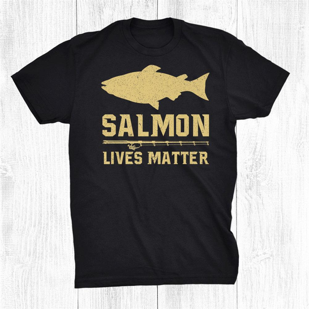 Salmon Lives Matter Salmon Fisherman Fishing Shirt