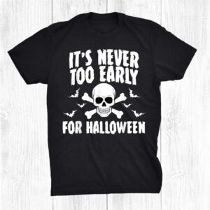 Scary Halloween Its Never Too Early For Halloween Shirt