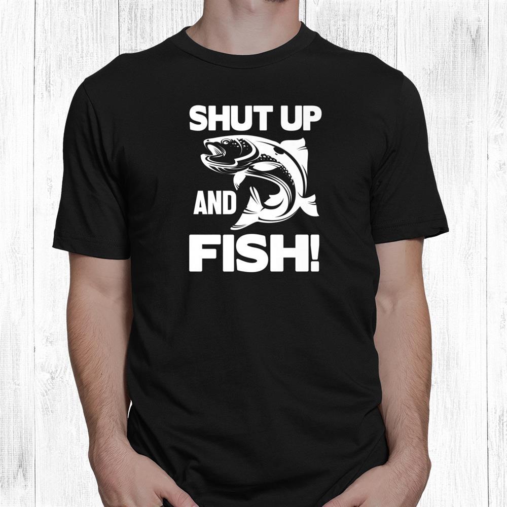 Shut Up And Fish Funny Fishing Shirt