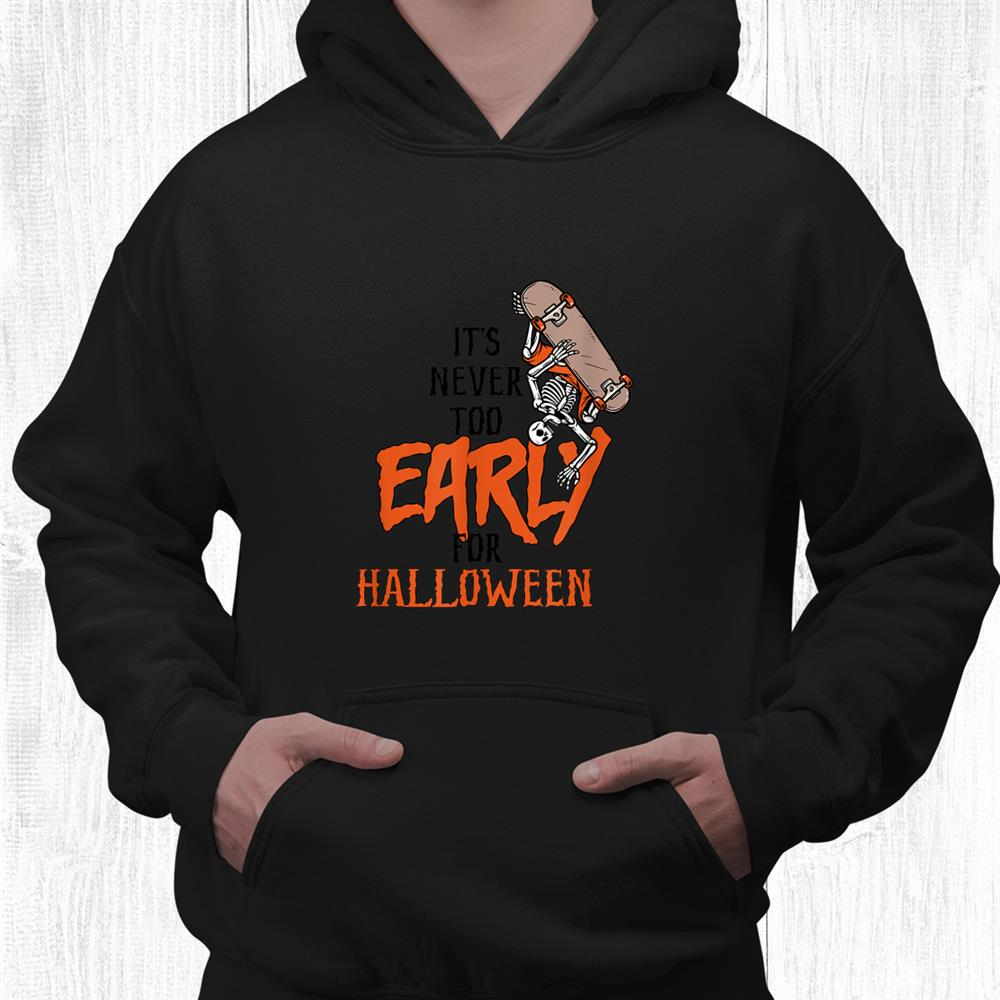 Skeleton Halloween Its Never Too Early For Halloween Goth Shirt