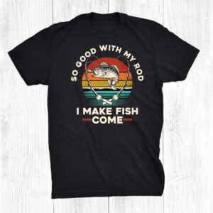So Good With My Rod I Make Fish Come Funny Fishing Adult Shirt