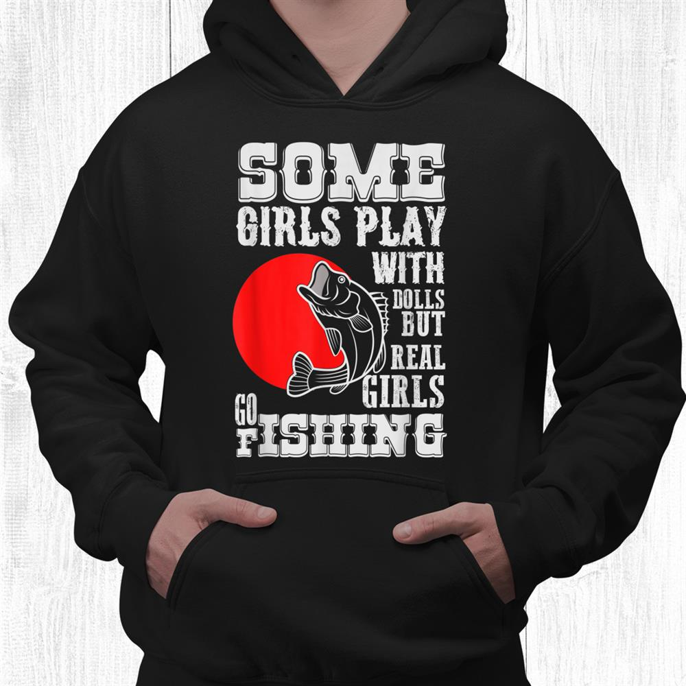 Some Girls Play With Dolls Real Girl Go Fishing Shirt