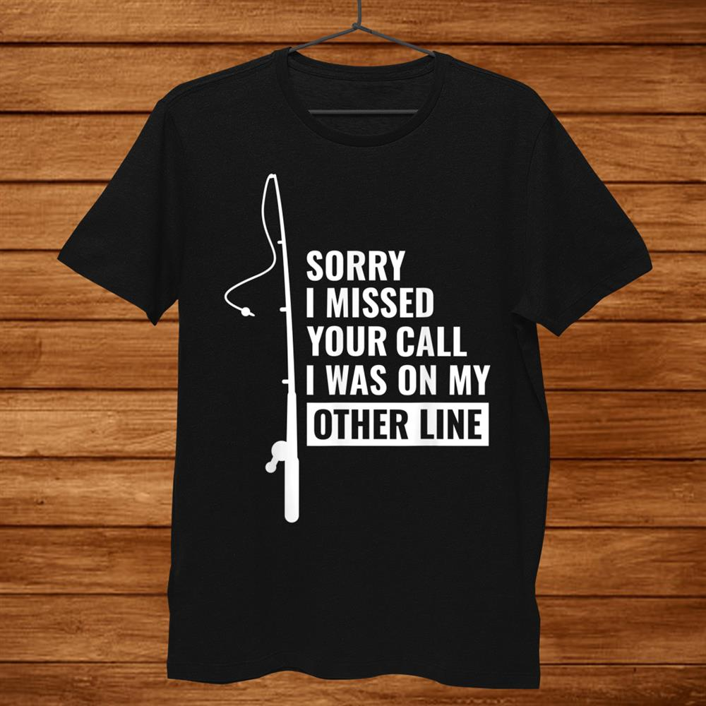 Sorry I Missed Your Call I Was On My Other Line Fishing Shirt
