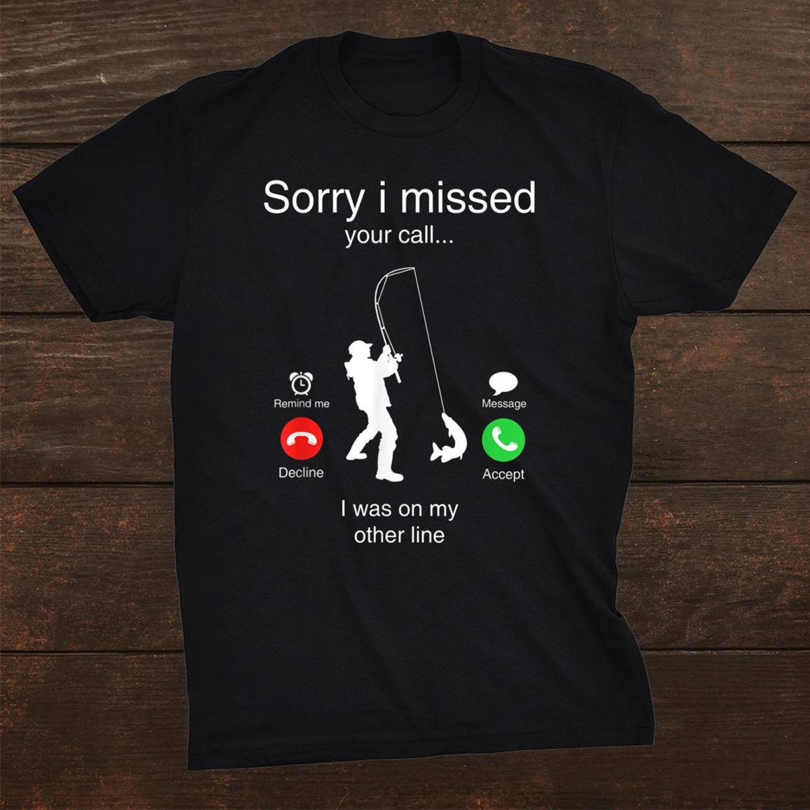 Sorry I Missed Your Call Was On Other Line Men Fishing Funny Shirt