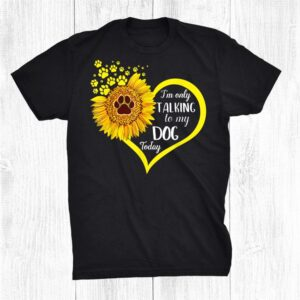 Sunflower Lover Im Only Talking To My Dog Today Shirt