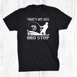 Thats My Ass Bro Stop Sarcastic Fishing Funny Shirt