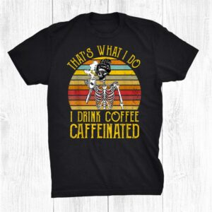 Thats What I Do I Drink Coffee And I Know Things Skeleton Shirt