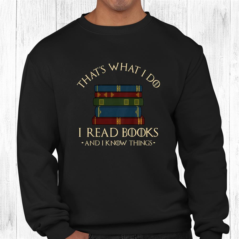 Thats What I Do I Read Books And I Know Things Reading Shirt