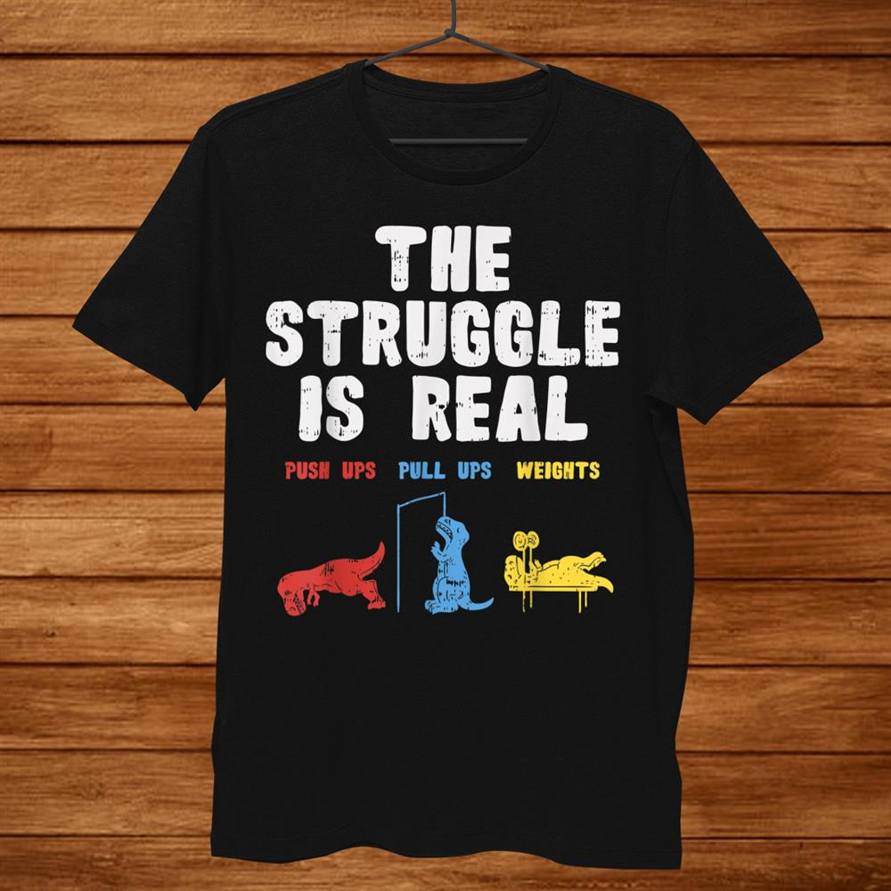 The Struggle Is Real Trex Funny Dinosaur Workout Lover Shirt
