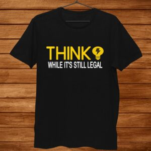 Think While Its Still Legal Funny Political Science Shirt