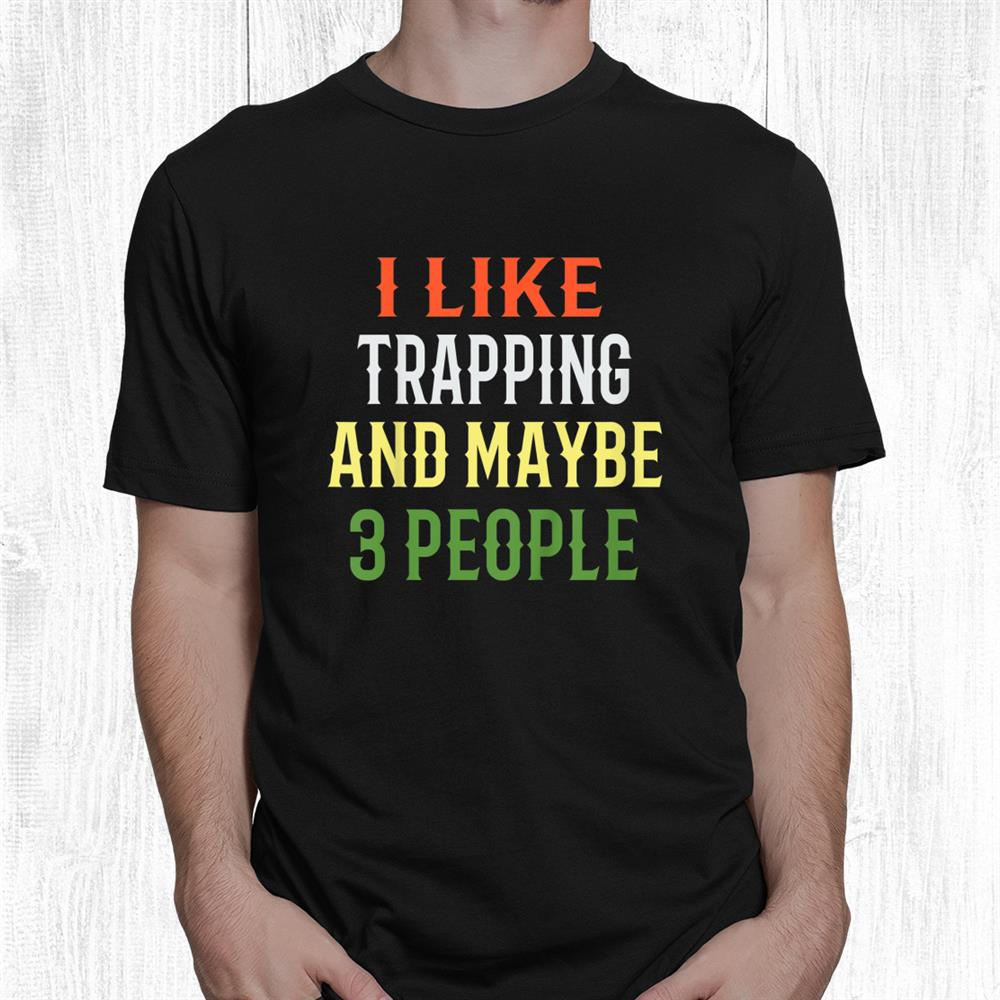 Trapping Fishing Design I Like Trapping And Maybe 3 People Shirt