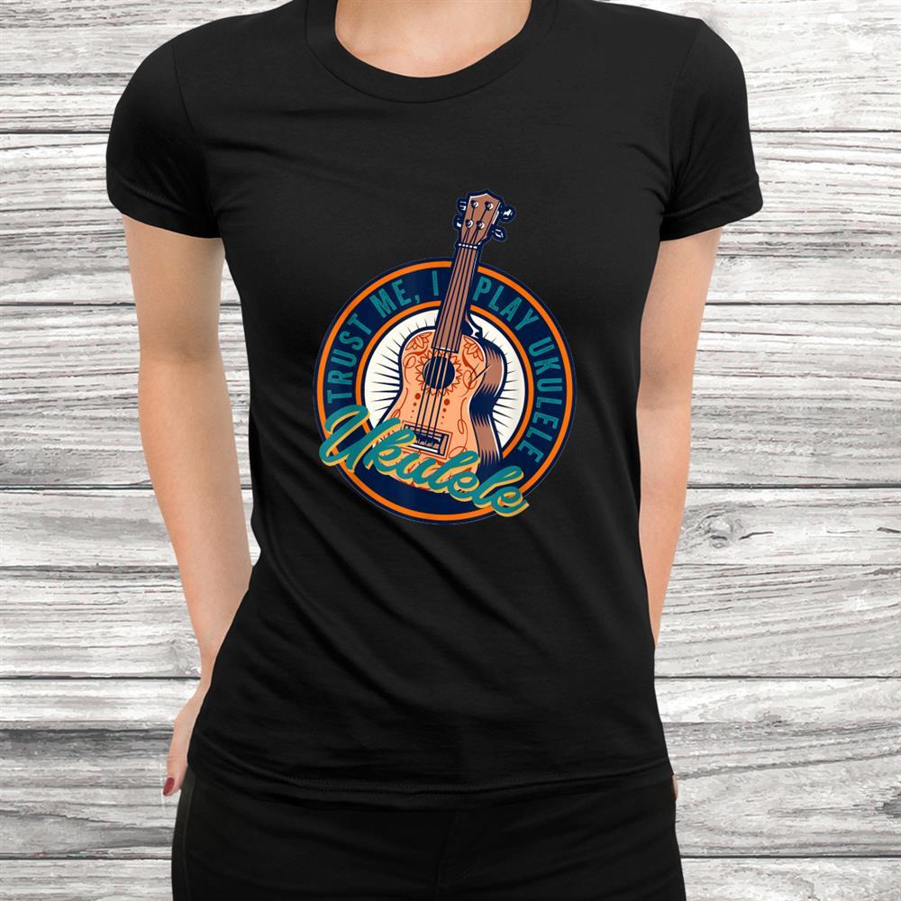 Trust Me I Play Ukulele Uke Guitar Stringed Instrument Shirt