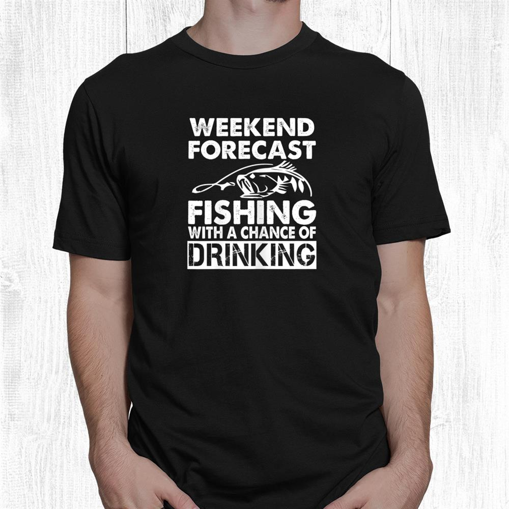 Weekend Forecast Fishing With A Chance Of Drinking Funny Shirt