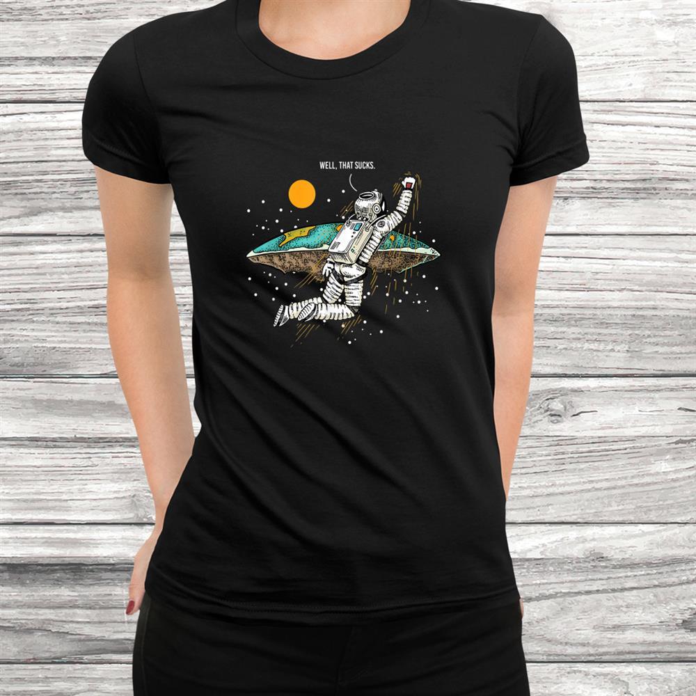 Well That Sucks I Flat Earth Planet Astrology Astronaut Shirt