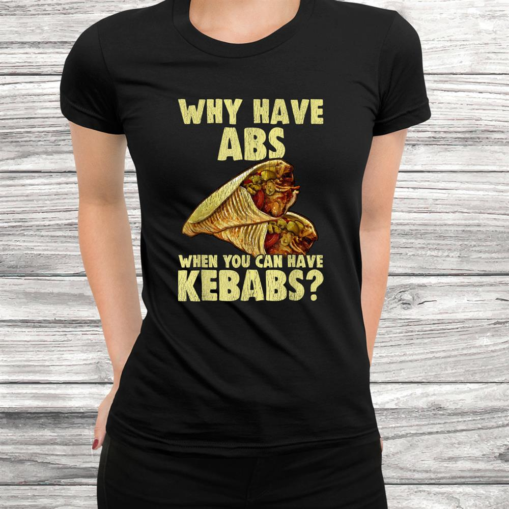 Why Have Abs When You Can Have Kebabs Funny Grilling Food Shirt