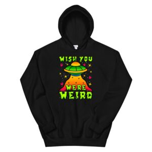 Wish You Were Weird Funny Alien Spaceship Ufo Outer Space Hoodie