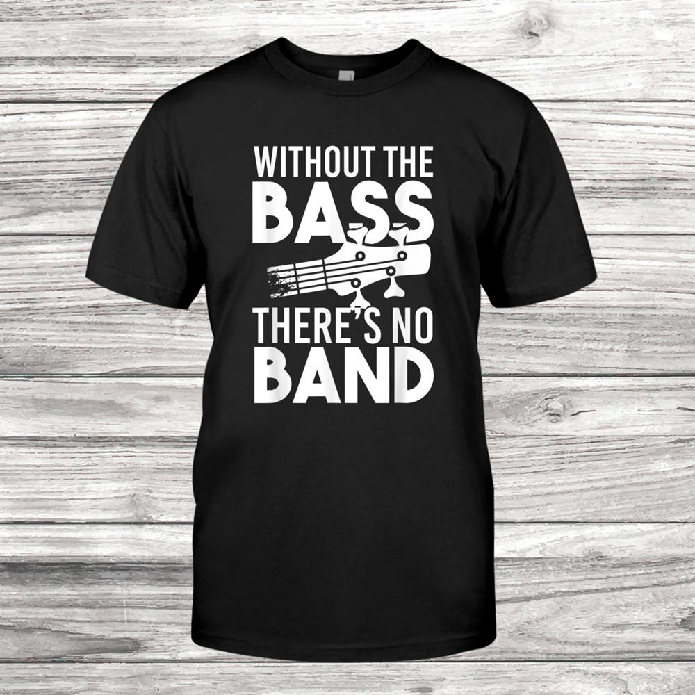 Without The Bass Theres No Band Bass Guitar Shirt