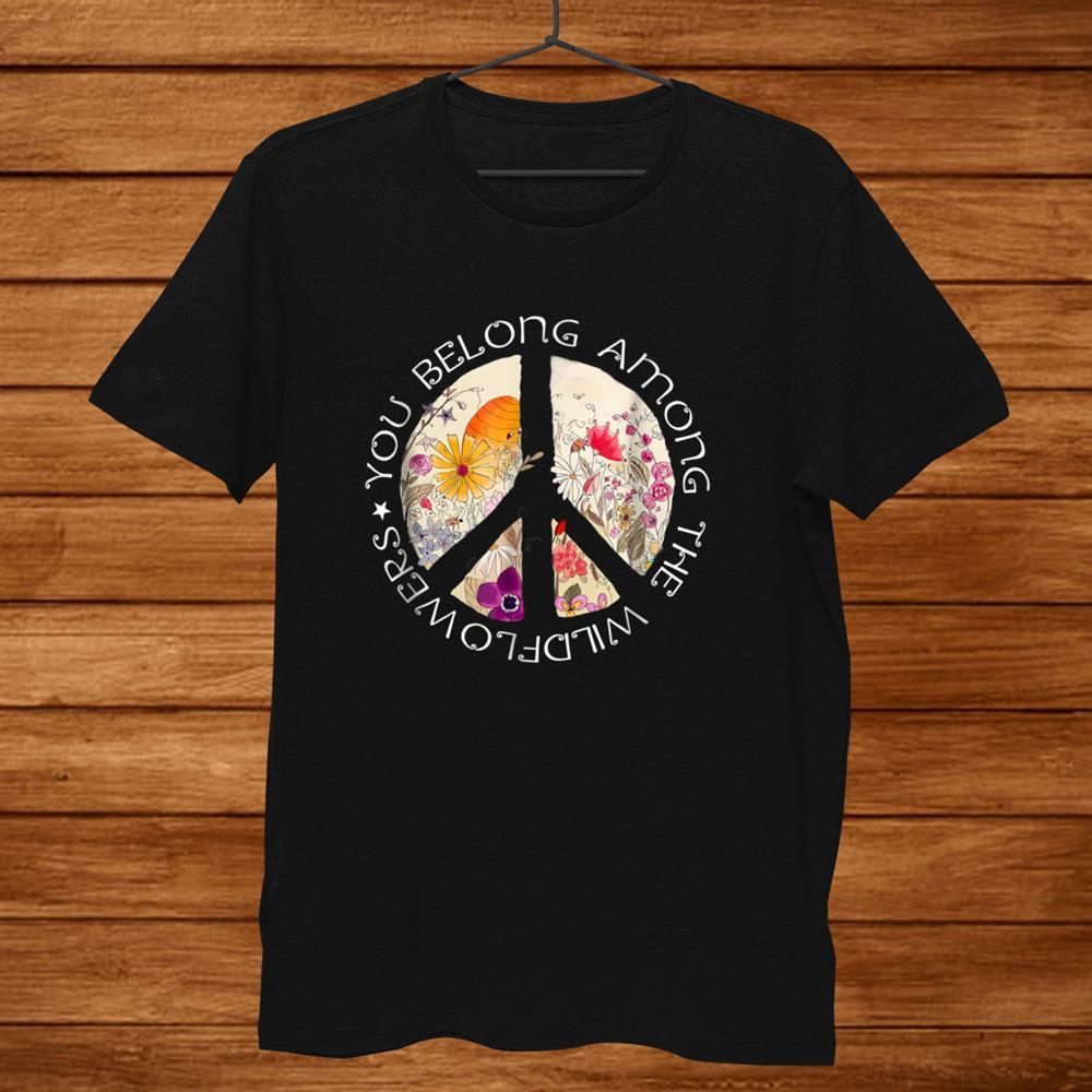 You Belong Among The Wildflowers Hippie Shirt