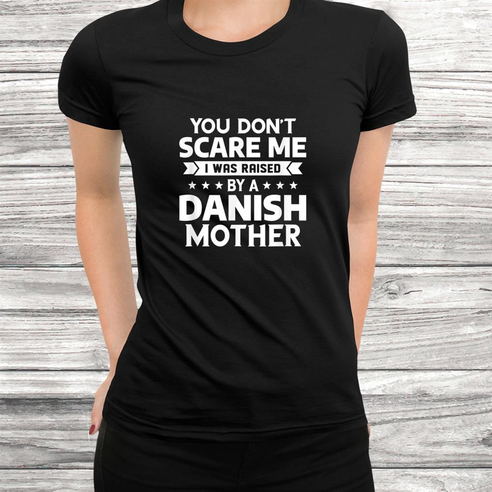 You Don't Scare Me I Was Raised By A Danish Mother Shirt