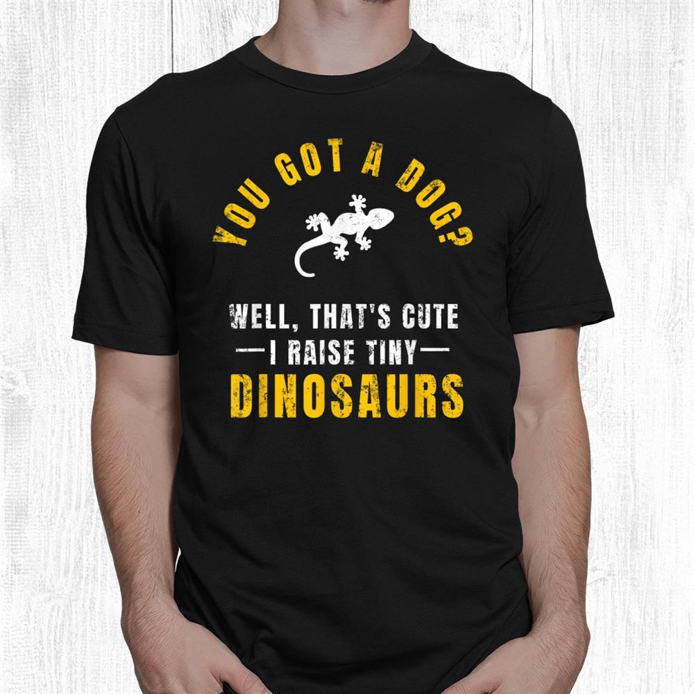 You Got A Dog Well Thats Cute I Raise Tiny Dinosaurs Gecko Shirt