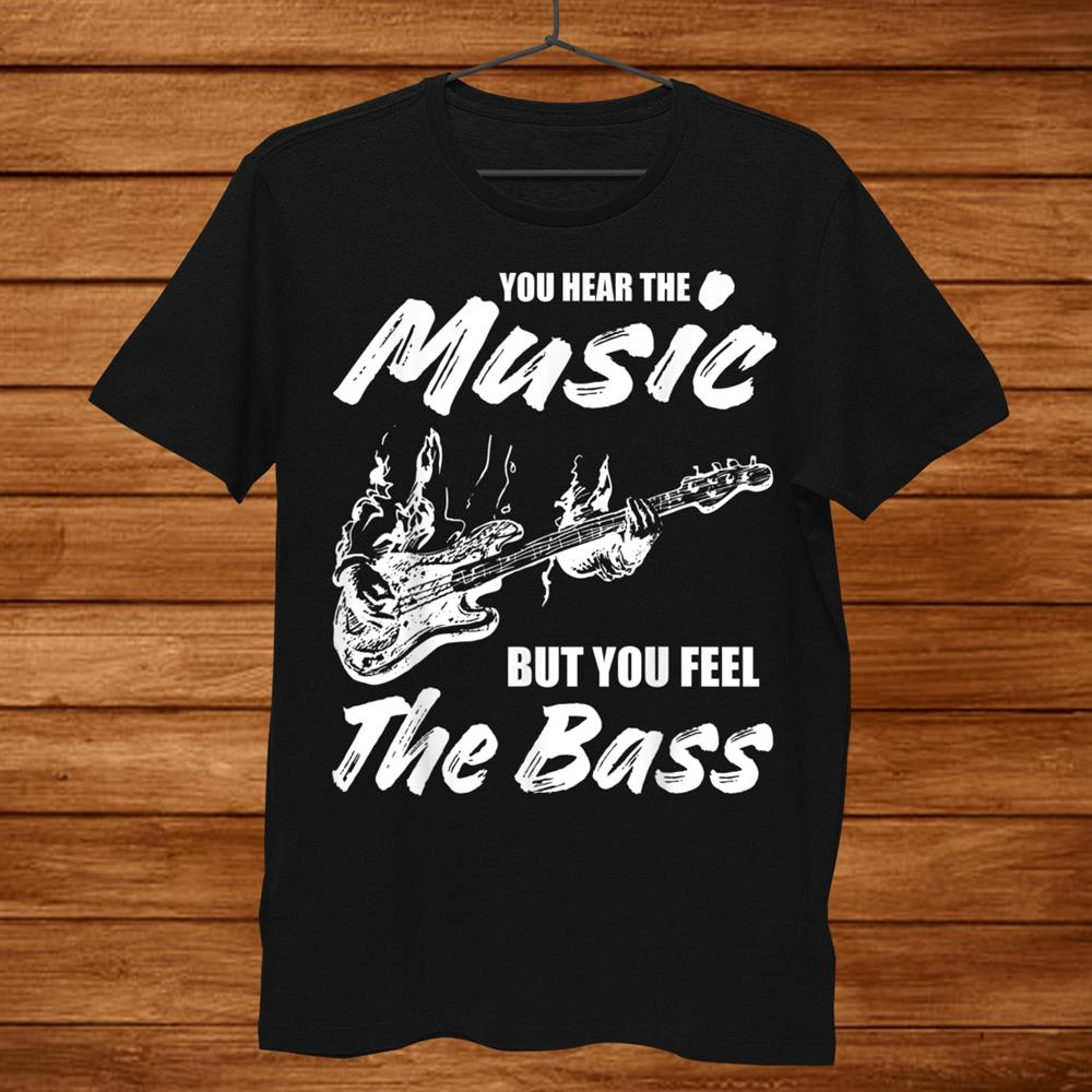 You Hear The Music But You Feel The Bass Guitar Player Shirt