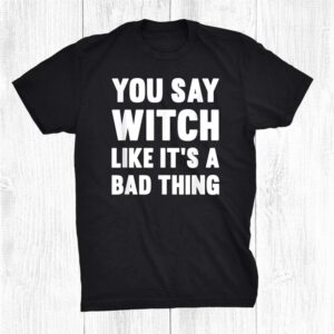 You Say Witch Like Its A Bad Thing Halloween Ideas Funny Shirt