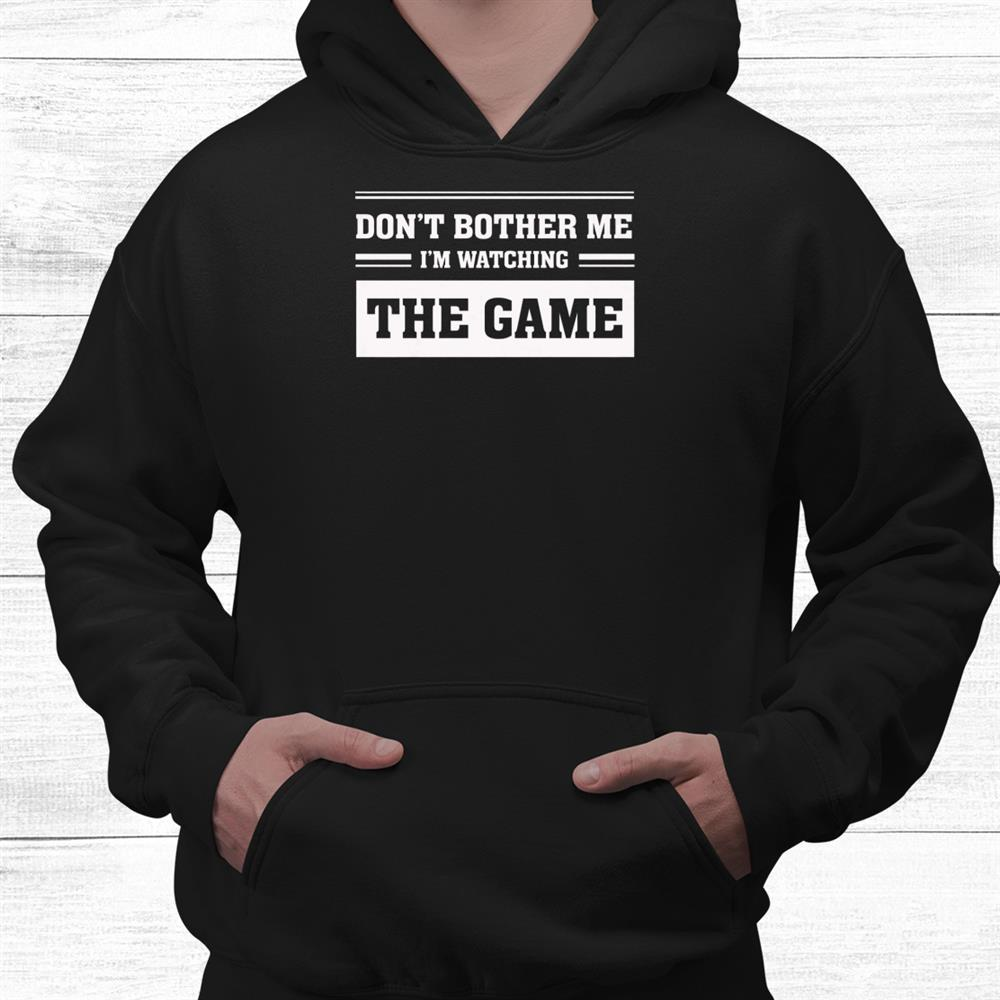 Dont Bother Me Im Watching The Game Shirt