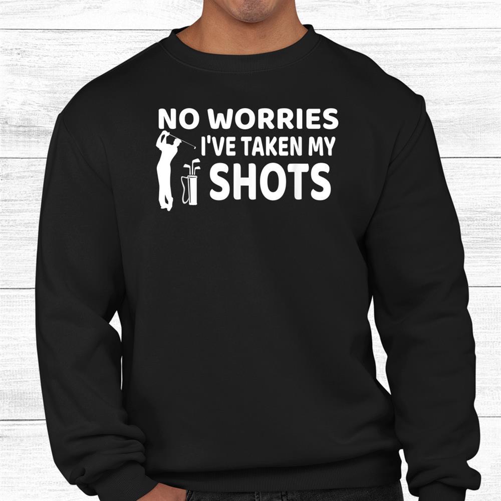 Dont Worry I Had My Golf Shots Shirt