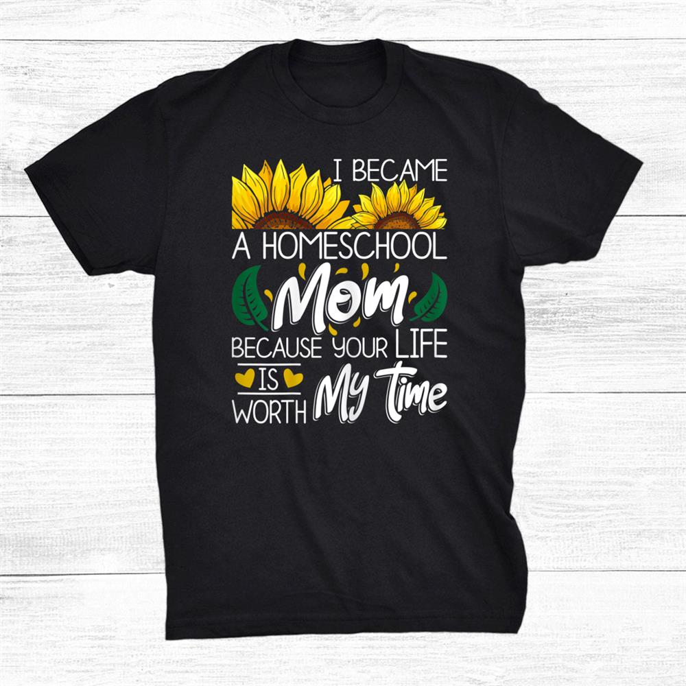 I Became A Homeschool Mom Because Your Life Is Worth My Time Shirt