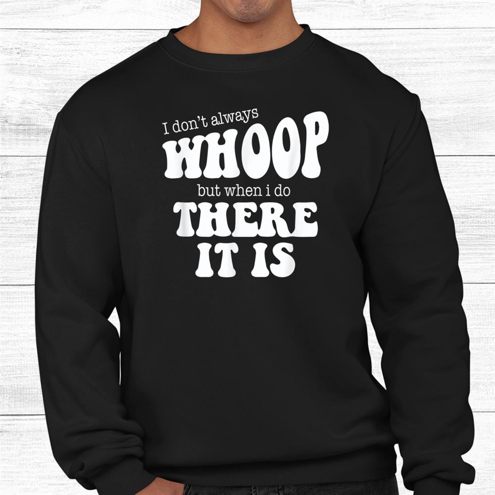 I Dont Always Whoomp But When I Do There It Is Shirt