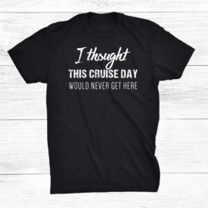 I Thought This Cruise Day Would Never Get Here Shirt