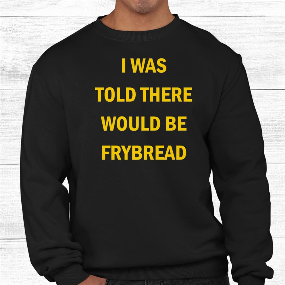 I Was Told There Would Be Frybread Shirt
