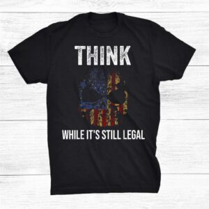 Think While Its Still Legal Shirt With American Flag Skull Shirt