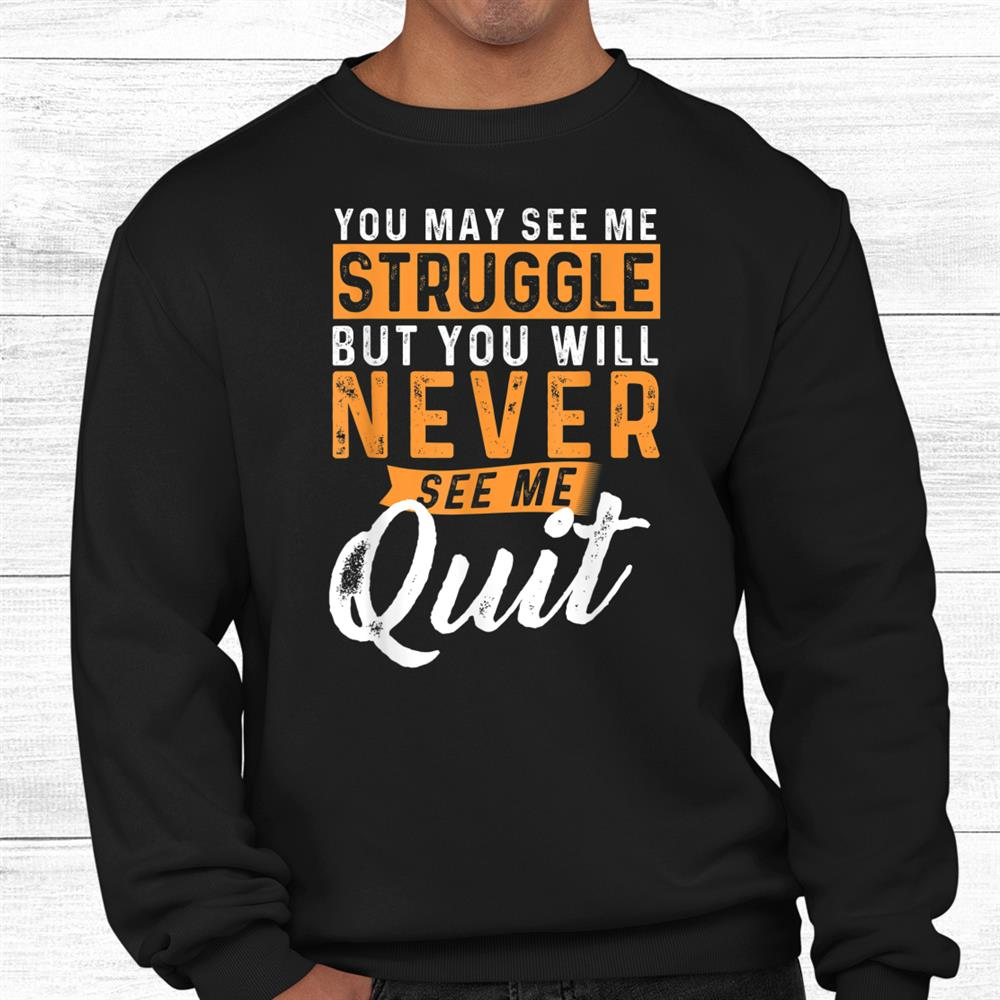 You Will Never See Me Quit Shirt