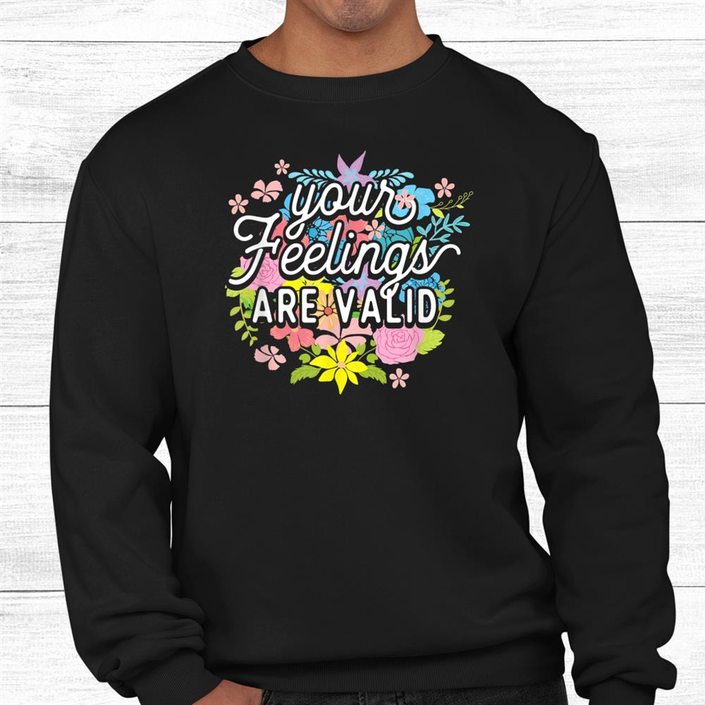 Your Feelings Are Valid Shirt