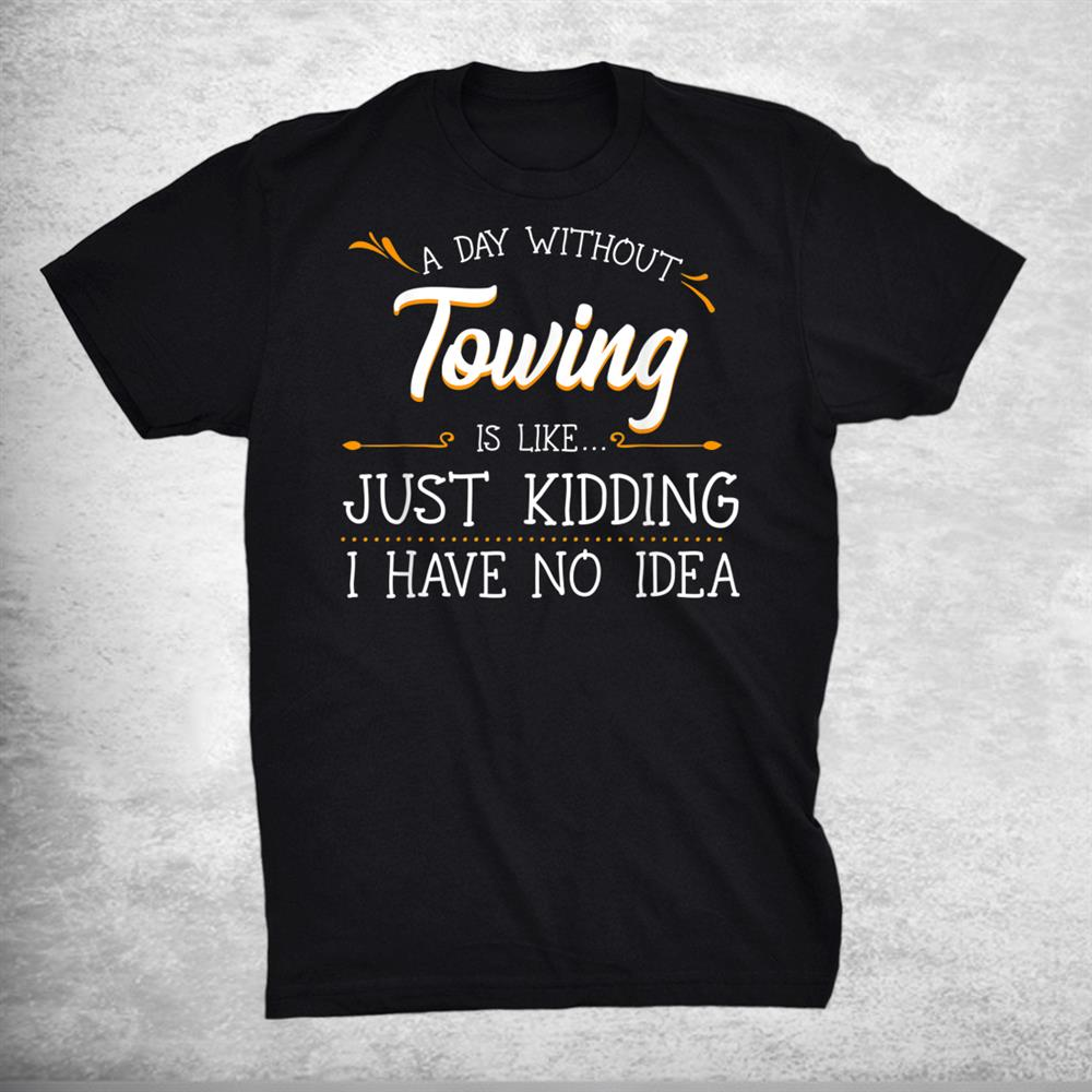 A Day Without Towing Tow Truck Driver Wrecker Tractor Shirt