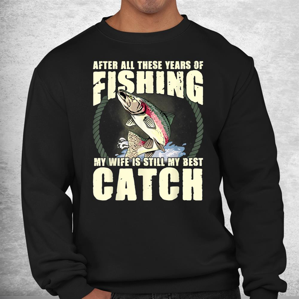 After All These Years Of Fishing Funny Fisherman Wife Quote Shirt