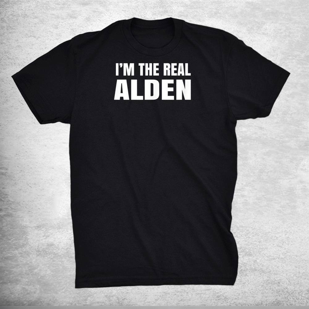 Alden Im The Real Alden Funny First Name Shirt