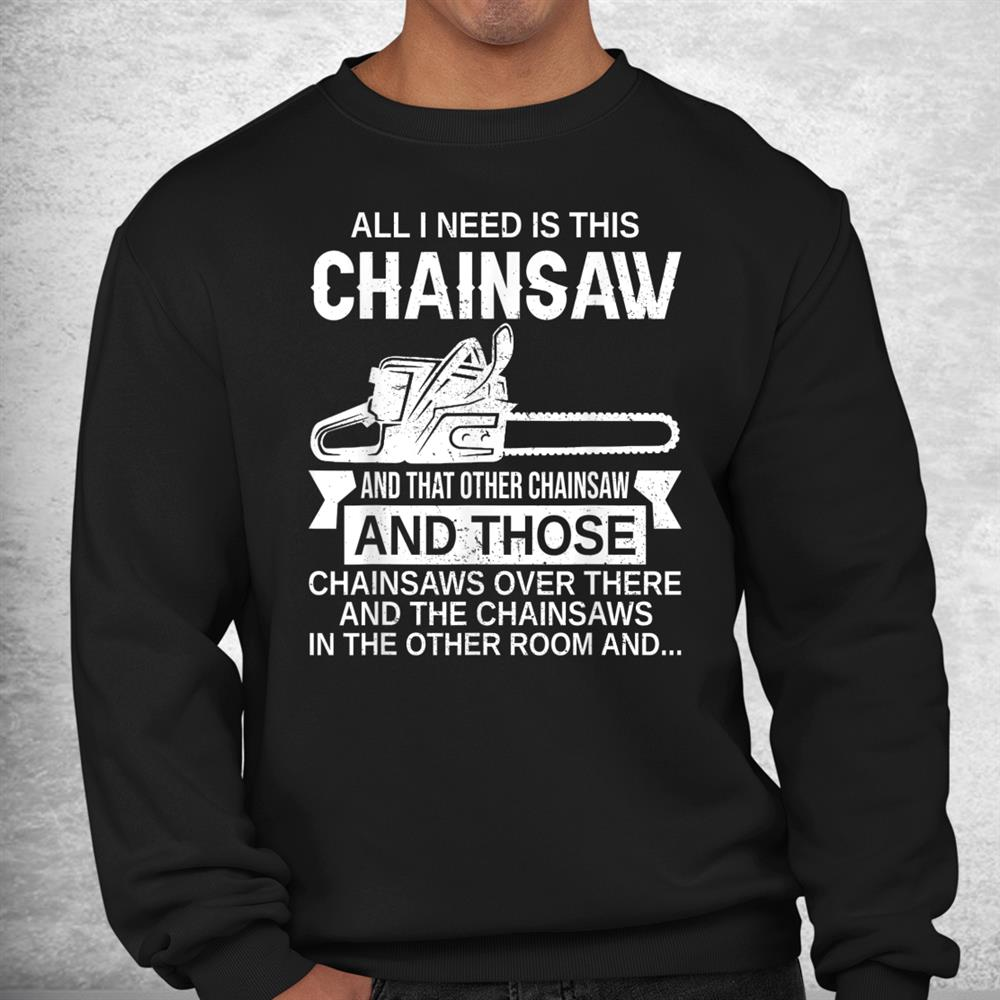 All I Need Is This Chainsaw Funny Logger Shirt