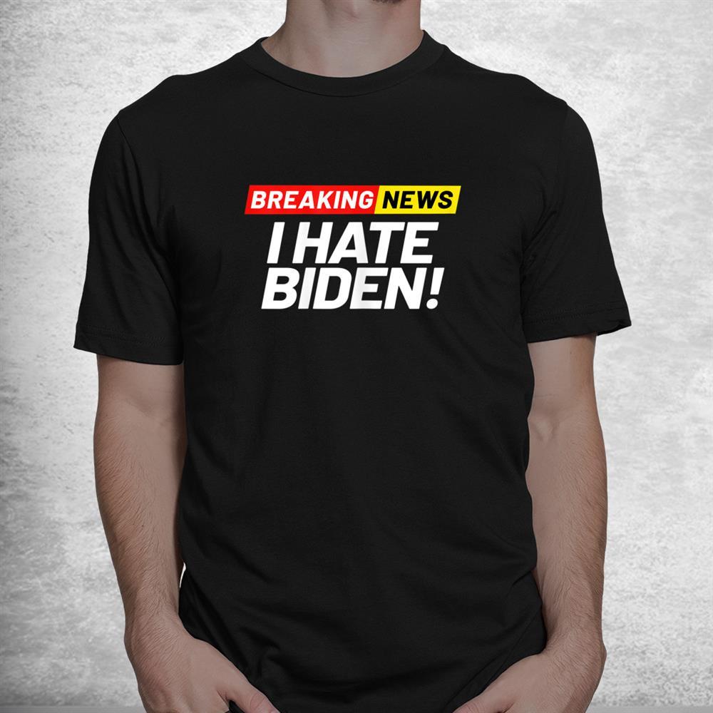 Breaking News I Dont Care I Hate Joe Biden Sucks Shirt