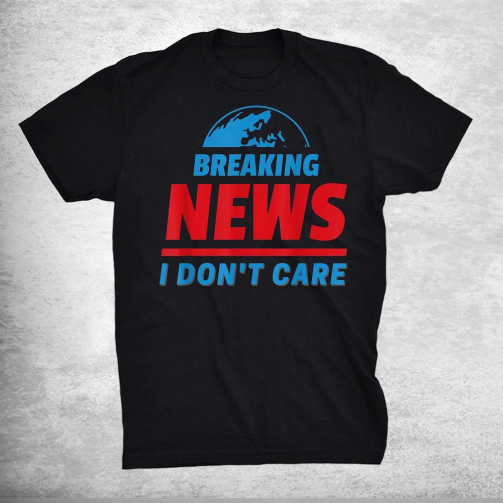Breaking News I Don`t Care Shirt Funny Humorous Realist Joke Shirt
