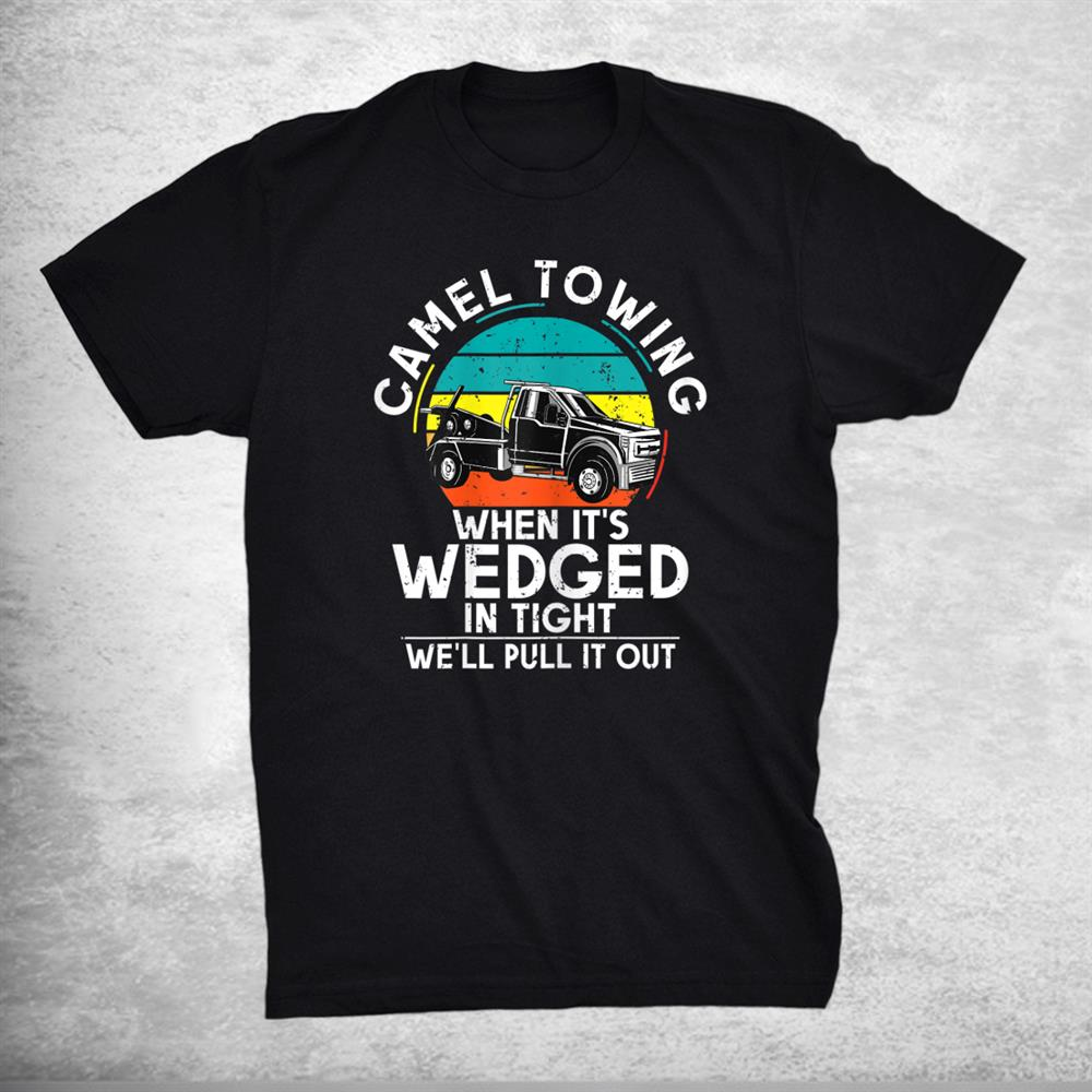 Camel Towing When Its Wedged In Tight We Will Pull It Out Shirt